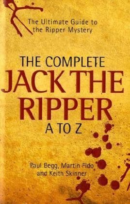 The Complete Jack the Ripper A to Z: Begg, Paul; Fido, Martin; Skinner, Keith
