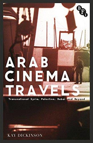 Arab Cinema Travels: Transnational Syria, Palestine, Dubai: Kay Dickinson