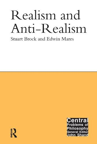 Realism and Anti-Realism (Central Problems of Philosophy): Brock, Stuart; Mares, Edwin
