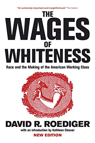 The Wages of Whiteness: Race and the Making of the American Working Class (Haymarket): Roediger, ...