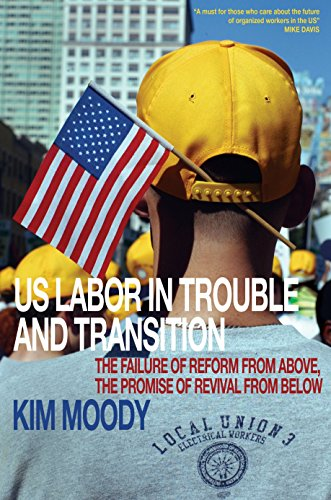 US Labor in Trouble and Transition: The Failure of Reform from Above, the Promise of Revival from ...