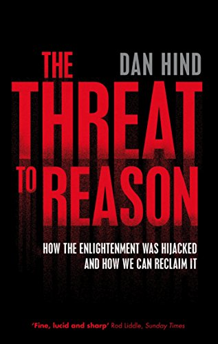 The Threat to Reason: How the Enlightenment was Hijacked and How We Can Reclaim It: Hind, Dan