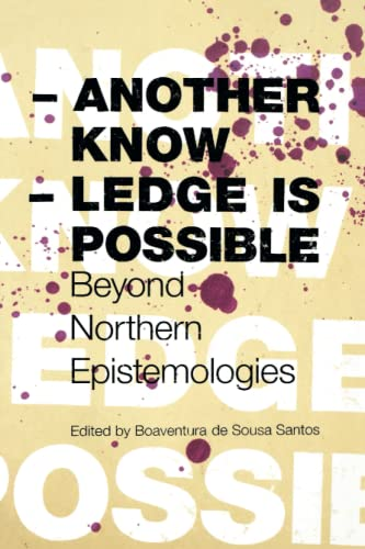 Another Knowledge Is Possible: Beyond Northern Epistemologies: De Sousa Santos,