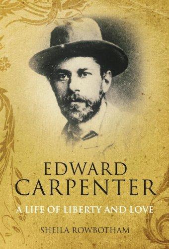 Edward Carpenter: A Life of Liberty and Love: Rowbotham, Sheila