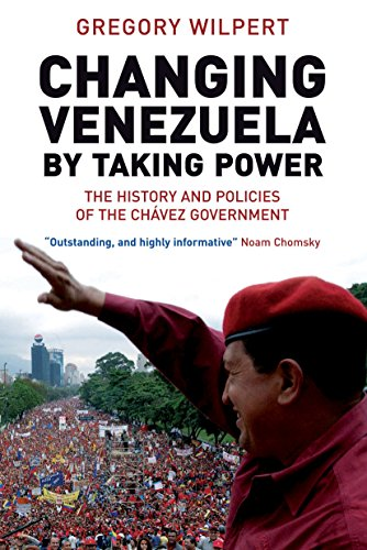 Changing Venezuela: The History and Policies of the Chavez Government: Gregory Wilpert