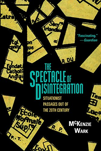 The Spectacle of Disintegration: Situationist Passages out of the Twentieth Century: Wark, Mckenzie