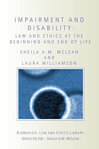 Impairment and Disability: Law and Ethics at the Beginning and End of Life (Biomedical Law and ...