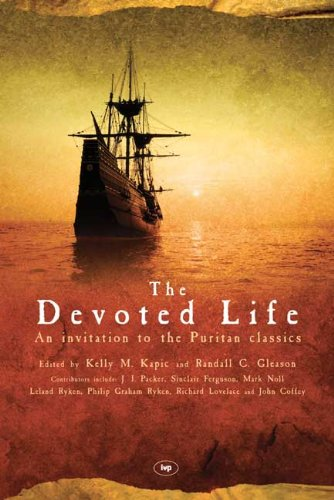 The Devoted Life: An Invitation to the Puritan Classics (1844740544) by Kelly M (editor); Gleason, Randall C (editor) Kapic
