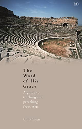 The Word of His Grace: A Guide to Teaching and Preaching from Acts (1844740757) by Chris Green