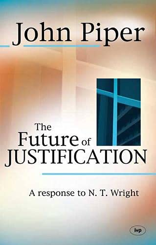 The Future of Justification: A Response to N.T. Wright (1844742504) by John Piper