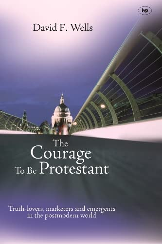 9781844742783: The Courage to be Protestant: Truth-Lovers, Marketers And Emergents In The Post-Modern World