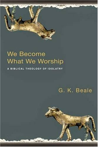 9781844743148: We Become What We Worship: A Biblical Theology of Idolatry