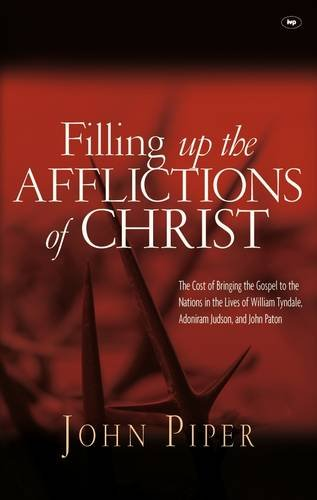 9781844744091: Filling Up the Afflictions of Christ: The Cost of Bringing the Gospel to the Nations in the Lives of William Tyndale, Adoniram Judson and John Paton