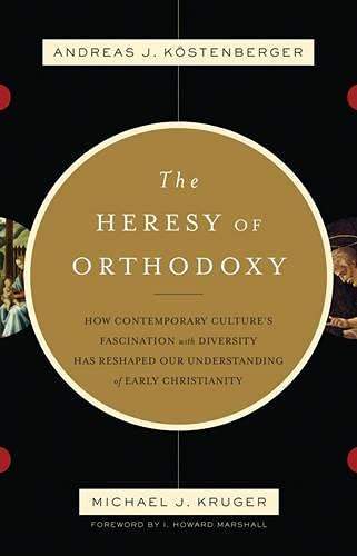 The Heresy of Orthodoxy: How Contemporary Culture's Fascination with Diversity Has Reshaped Our Understanding of Early Christianity (1844744469) by Andreas J. Kostenberger; Michael J. Kruger