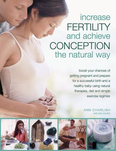 9781844761081: Increase Fertility and Achieve Conception the Natural Way: Boost your Chances of Getting Pregnant and Prepare for a Successful Birth and a Healthy ... Therapies, Diet and Simple Exercise regimes