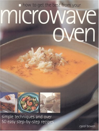 How to Get the Best from Your Microwave Oven: Simple Techniques and Easy Step-By-Step Recipes: ...