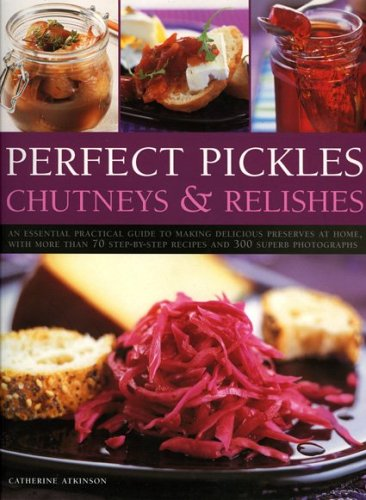 Perfect Pickles, Chutneys & Relishes: An essential guide to pickling and preserving, with over 70 step-by-step recipes illustrated with more than 250 colour photographs (1844761738) by Atkinson, Catherine