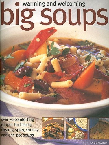 Warming and Welcoming Big Soups: Over 70 comforting recipes for hearty, creamy, spicy, chunky and one-pot soups (1844762025) by Debra Mayhew
