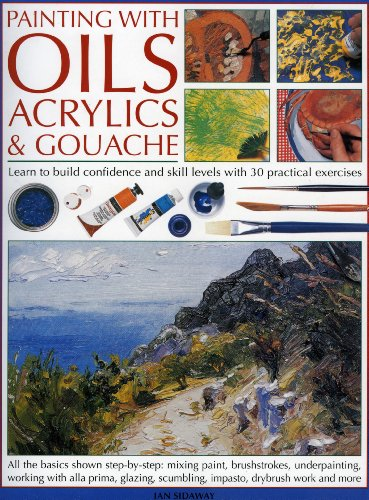 Painting with Oils, Acrylics & Gouache: A complete course of practical techniques: Sidaway, Ian
