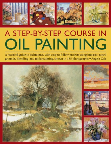 A Step-By-Step Course in Oil Painting: A Practical Guide to Techniques, with Easy-To-Follow ...