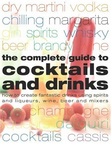 9781844762620: Complete Guide to Cocktails and Drinks: How to Create Fantastic Drinks Using Spirits, Liqueurs, WIne, Beer and Mixers
