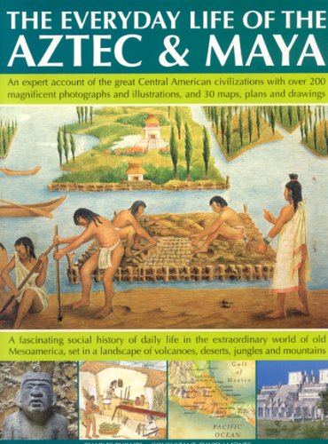 The Everyday Life of Aztec Maya: The Story Of The Great Central American Civilizations With Over ...