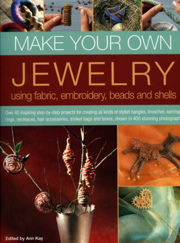 9781844764006: Make Your Own Jewellery Using Fabric, Leather, Embroidery, Beads & Shells: Over 40 Inspiring Step-By-Step Projects For Creating All Kinds Of Stylish ... And Boxes, Shown In 420 Stunning Photographs