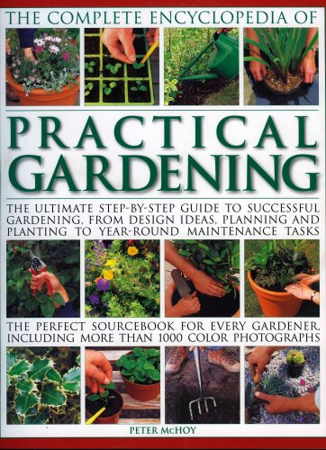 9781844764228: The Complete Encyclopedia of Practical Gardening: The complete step-by-step guide to successful gardening from designing, planning and planting to ... gardener, including more than 1400 color