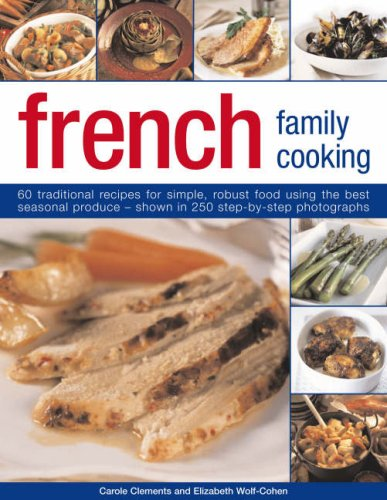 French Family Cooking: 60 traditional recipes for simple, robust food using the best seasonal produce--shown in 250 step-by-step photographs (1844764567) by Carole Clements; Elizabeth Wolf-Cohen