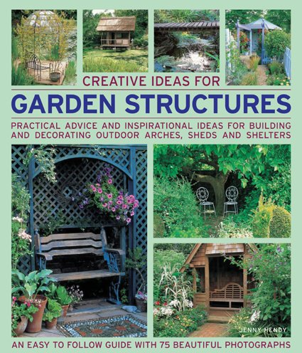 9781844765676: Creative Ideas for Garden Structures: Practical advice on decorating and building arches, sheds and shelters. An easy-to-follow guide with 100 beautiful photographs