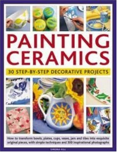 9781844765935: Painting Ceramics: 30 Step-by-Step Decorative Projects: How to transform bowls, plate, cups, vases, jars and tiles into exquisite original pieces, ... techniques and 300 inspirational photographs