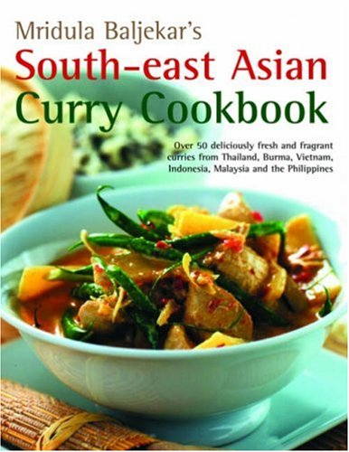 South-East Asian Curry Cookbook: Over 50 deliciously fresh and fragrant curries from Thailand, Burma, Vietnam, Indonesia, Malaysia and the Philippines (1844766438) by Mridula Baljekar