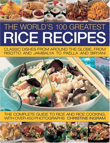 The World's 100 Greatest Rice Recipes: Classic Dishes from Around the Globe, from Risotto and ...