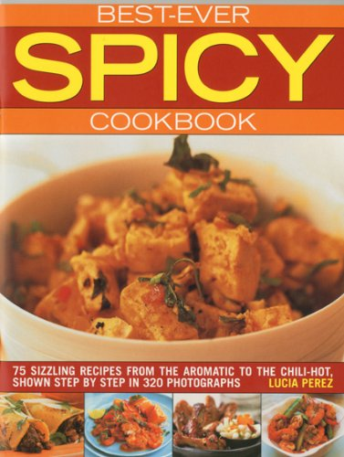Best Ever Spicy Cookbook: 75 Sizzling Recipes from the Aromatic to the Chili-hot, Shown Step by ...