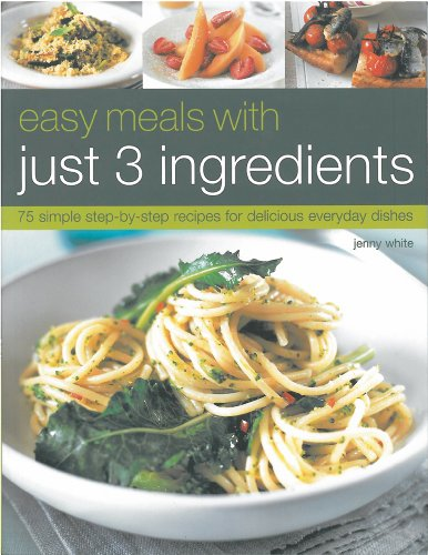Easy Meals with Just 3 Ingredients: 75 Simple Step-by-Step Recipes for Delicious Everyday Dishes: ...