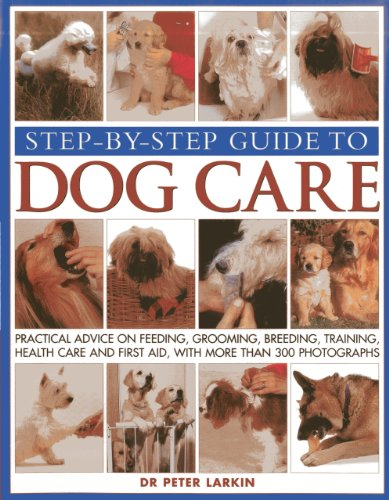 9781844768387: Step-By-Step Guide To Dog Care: Practical Advice On Feeding, Grooming, Breeding, Training, Health Care And First Aid, With More Than 300 Photographs