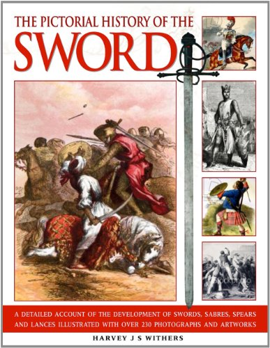 The Pictorial History of the Sword: A Detailed Account of the Development of Swords, Sabres, Spears...
