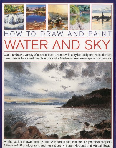 9781844769780: How to Draw and Paint Water and Sky: Learn to draw a variety of scenes, from a rainbow in acrylics and pond reflections in mixed media to a sunlit ... and a Mediterranean seascap in soft pastels