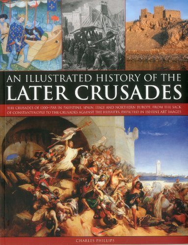9781844769889: An Illustrated History of the Later Crusades: A chronicle of the crusades of 1200-1588 in Palestine, Spain, Italy and Northern Europe, from the Sack ... depicted in over 150 fine art images