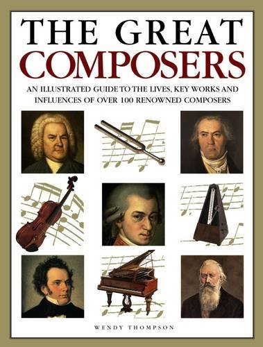 9781844773398: The Great Composers: An Illustrated Guide To The Lives, Key Works And Influences Of Over 100 Renowned Composers
