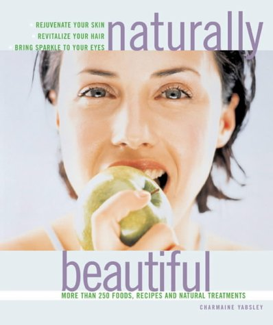 9781844830046: Naturally Beautiful: Rejuvenate Your Skin * Revitalise Your Hair * Bring Sparkle to Your Eyes with More Than 300 Foods, Recipes and Natural Treatments