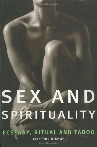 Sex and Spirituality: Ecstacy, Ritual and Taboo: Bishop, Clifford