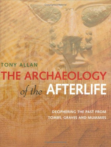 9781844830473: The Archaeology of the Afterlife: Deciphering the past from tombs, graves and mummies