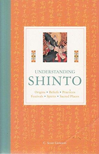 Understanding Shinto: Origins, Beliefs, Practices, Festivals, Spirits,: C Scott Littleton