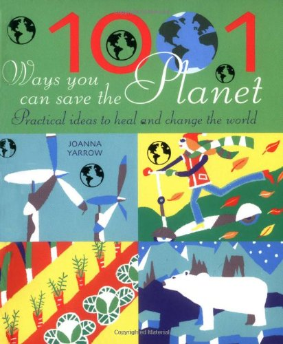 1001 Ways You Can Save the Planet: Practical Ideas to Heal and Change the World: Yarrow, Joanna