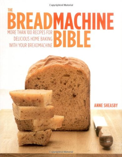 9781844836703: The Breadmachine Bible: More Than 100 Recipes for Delicious Home Baking with Your Breadmachine