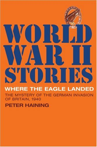 Where the Eagle Landed: The Mystery of the German Invasion of Britain, 1940 (World War II Stories) (1844860515) by Haining, Peter