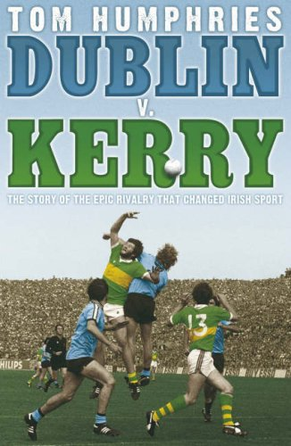 Dublin V Kerry. The Story Of The Epic Rivalry That Changed Irish Sport: Humphries, Tom