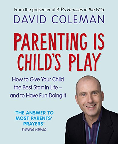 9781844881406: Parenting Is Childs Play: How To Give Your Child The Best Start In Life And Have Fun Doin