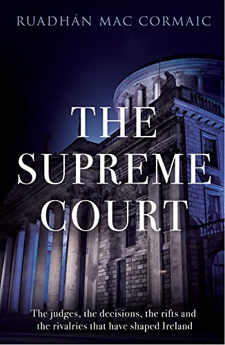 The Supreme Court: The Judges, the Decisions, the Rifts and the Rivalries that Have Shaped Ireland:...